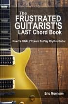 The Frustrated Guitarist's Last Chord Book: How to Finally Learn To Play Rhythm Guitar - Frustrated Guitarist, #1 ebook by