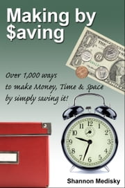 Making by Saving: Over 1,000 Ways to Make Money, Time & Space by Simply Saving It ebook by Shannon Medisky