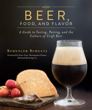Beer, Food, and Flavor - A Guide to Tasting, Pairing, and the Culture of Craft Beer ebook by Schuyler Schultz,Peter Zien