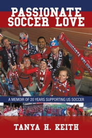 Passionate Soccer Love - A Memoir of 20 Years Supporting US Soccer ebook by Tanya H. Keith
