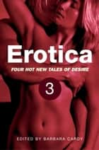 Erotica, Volume 3 - Four new hot tales of desire ebook by Barbara Cardy