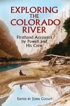 Exploring the Colorado River - Firsthand Accounts by Powell and His Crew ebook by John Cooley, John Wesley Powell