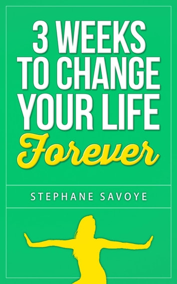 3 Weeks To Change Your Life Forever: 21 Habits To Incorporate Into Your Daily Life ebook by STEPHANE SAVOYE