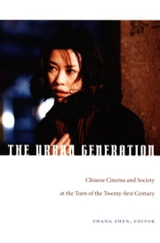 The Urban Generation - Chinese Cinema and Society at the Turn of the Twenty-First Century ebook by Jason McGrath,Chris Berry,Sheldon H. Lu,Zhen Zhang