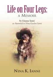 LIFE ON FOUR LEGS: a memoir ebook by Gianna Ianni