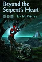 Beyond the Serpent's Heart ebook by Eric M. Witchey