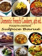 Domestic French Cookery, 4th ed. - Original Recipes since 1832 with Active Table of Contents ebook by Eliza Leslie, Sulpice Barué