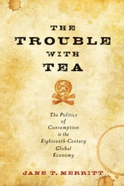 The Trouble with Tea - The Politics of Consumption in the Eighteenth-Century Global Economy ebook by Jane T. Merritt