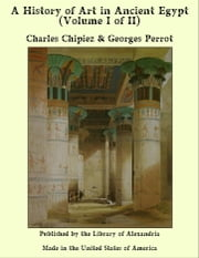 A History of Art in Ancient Egypt (Volume I of II) ebook by Charles Chipiez & Georges Perrot