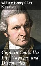 Captain Cook: His Life, Voyages, and Discoveries ebook by
