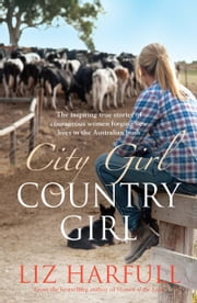 City Girl, Country Girl - The inspiring true stories of courageous women forging new lives in the Australian bush ebook by Liz Harfull