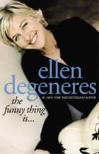 The Funny Thing Is... ebook by Ellen DeGeneres