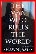 The Man Who Rules The World ebook by Shawn James