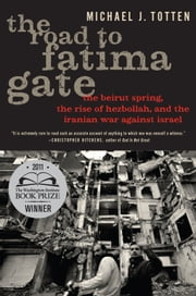The Road to Fatima Gate - The Beirut Spring, the Rise of Hezbollah, and the Iranian War Against Israel ebook by Michael J. Totten