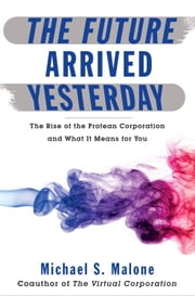 The Future Arrived Yesterday - The Rise of the Protean Corporation and What It Means for You ebook by Michael Malone