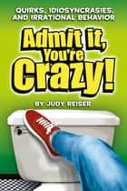 Admit It, You're Crazy! Quirks, Idiosyncrasies and Irrational Behavior ebook by Judy Reiser
