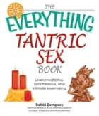 The Everything Tantric Sex Book - Learn Meditative, Spontaneous and Intimate Lovemaking ebook by Bobbi Dempsey