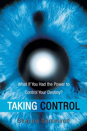 Taking Control - What If You Had the Power to Control Your Destiny? ebook by Shayne Hammond