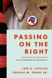 Passing on the Right - Conservative Professors in the Progressive University ebook by Jon A. Shields,Joshua M. Dunn Sr.