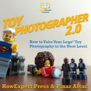 Toy Photographer 2.0 - How to Take Your Lego Toy Photography to the Next Level audiobook by HowExpert, Pinar Alsac