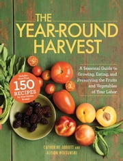 The Year-Round Harvest: A Seasonal Guide to Growing, Eating, and Preserving the Fruits and Vegetables of Your Labor ebook by Catherine Abbott