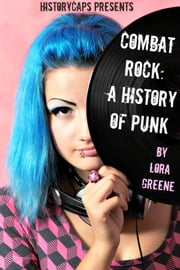 Combat Rock: A History of Punk (From It's Origins to the Present) ebook by Lora Greene,HistoryCaps