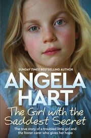 The Girl with the Saddest Secret - The True Story of a Troubled Little Girl and the Foster Carer who Gives her Hope ebook by Angela Hart