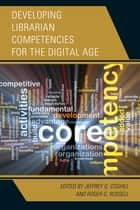 Developing Librarian Competencies for the Digital Age ebook by Jeffrey G. Coghill,Roger G. Russell