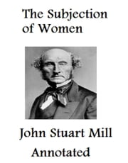 The Subjection of Women (Annotated) ebook by John Stuart Mill