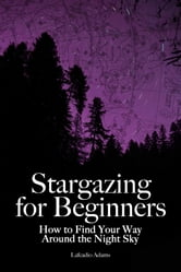 Stargazing for Beginners - How to Find Your Way Around the Night Sky ebook by Lafcadio Adams