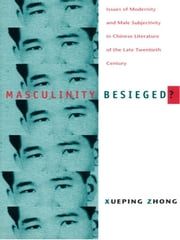 Masculinity Besieged? - Issues of Modernity and Male Subjectivity in Chinese Literature of the Late Twentieth Century ebook by Xueping Zhong