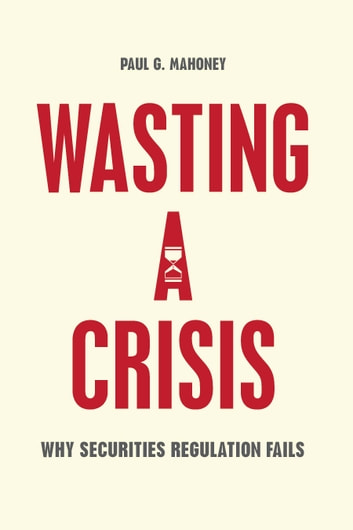 Wasting a Crisis - Why Securities Regulation Fails ebook by Paul G. Mahoney