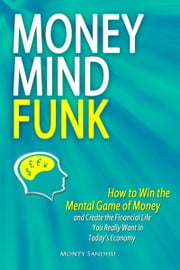 Money Mindfunk: How to Win the Mental Game of Money and Create the Financial Life You Really Want in Today's Economy ebook by Monty Sandhu