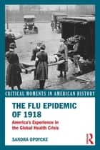 The Flu Epidemic of 1918 - America's Experience in the Global Health Crisis ebook by Sandra Opdycke