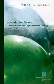 Speculative Grace - Bruno Latour and Object-Oriented Theology ebook by Adam S. Miller,Levi R. Bryant