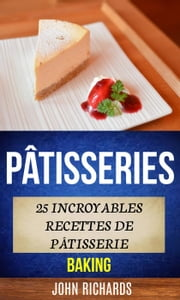 Pâtisseries: 25 incroyables recettes de pâtisserie (Baking) ebook by John Richards