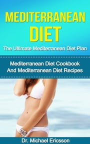 Mediterranean Diet: The Ultimate Mediterranean Diet Plan: Mediterranean Diet Cookbook And Mediterranean Diet Recipes ebook by Dr. Michael Ericsson