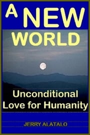 A New World: Unconditional Love for Humanity ebook by Jerry Alatalo