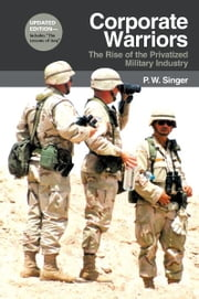 Corporate Warriors - The Rise of the Privatized Military Industry, Updated Edition ebook by P. W. Singer