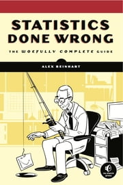 Statistics Done Wrong - The Woefully Complete Guide ebook by Alex Reinhart