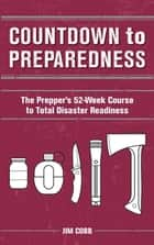 Countdown to Preparedness - The Prepper's 52 Week Course to Total Disaster Readiness ebook by Jim Cobb