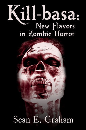 Kill-basa: New Flavors in Zombie Horror ebook by Sean E. Graham