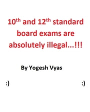 10th and 12 Standard Board Exams Are Absolutely Illegal...!!! ebook by Yogesh Vyas