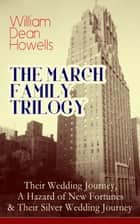 THE MARCH FAMILY TRILOGY: Their Wedding Journey, A Hazard of New Fortunes & Their Silver Wedding Journey - From the Author of Christmas Every Day, The Rise of Silas Lapham, A Traveler from Altruria, Venetian Life, The Flight of Pony Baker & Boy Life ebook by William Dean Howells