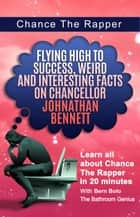 Chance The Rapper - Flying High to Success Weird and Interesting Facts on Chancellor Johnathan Bennett! ebook by BERN BOLO
