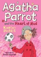 Agatha Parrot and the Heart of Mud ebook by Kjartan Poskitt,David Tazzyman
