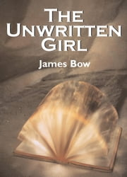 The Unwritten Girl - The Unwritten Books ebook by James Bow