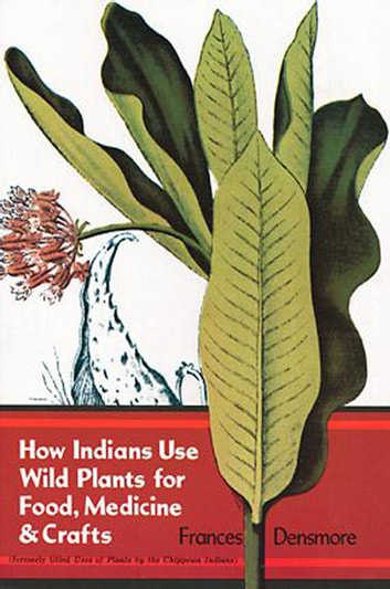 How Indians Use Wild Plants for Food, Medicine & Crafts ebook by Frances Densmore