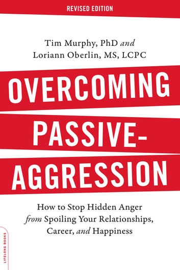 Overcoming Passive-Aggression, Revised Edition - How to Stop Hidden Anger from Spoiling Your Relationships, Career, and Happiness eBook by Tim Murphy, Ph.D.,Loriann Oberlin