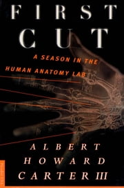 First Cut - A Season in the Human Anatomy Lab ebook by Albert Howard Carter
